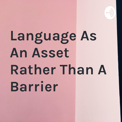 Language As An Asset Rather Than A Barrier