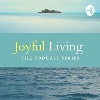 Joyful Living - The Podcast Series