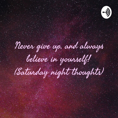 Never give up, and always believe in yourself! (Saturday night thoughts)