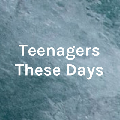 Teenagers These Days