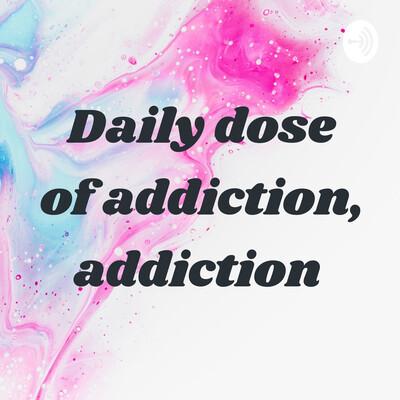 Daily dose of addiction, addiction