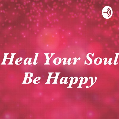 Heal Your Soul Be Happy