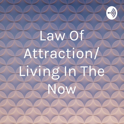 Law Of Attraction/ Living In The Now