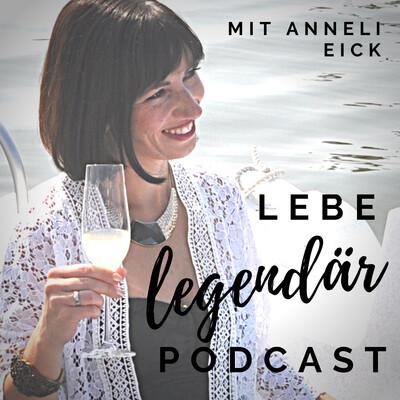 Lebe legendär! Der Podcast für ein selbstbestimmtes Leben mit Anneli Eick