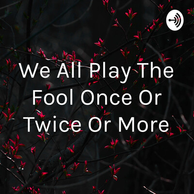 We All Played The Fool Once Or Twice Or More